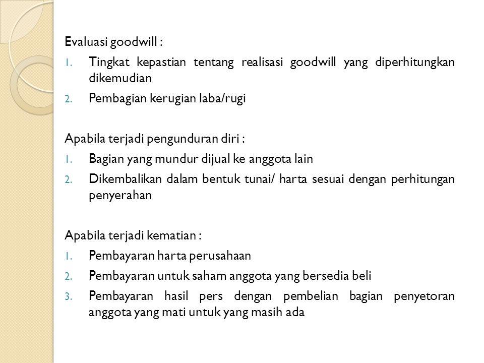 Evaluasi goodwill : 1. Tingkat kepastian tentang realisasi goodwill yang diperhitungkan dikemudian 2. Pembagian kerugian laba/rugi Apabila terjadi pen