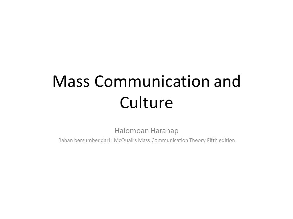 Mass Communication and Culture Halomoan Harahap Bahan bersumber dari : McQuail's Mass Communication Theory Fifth edition