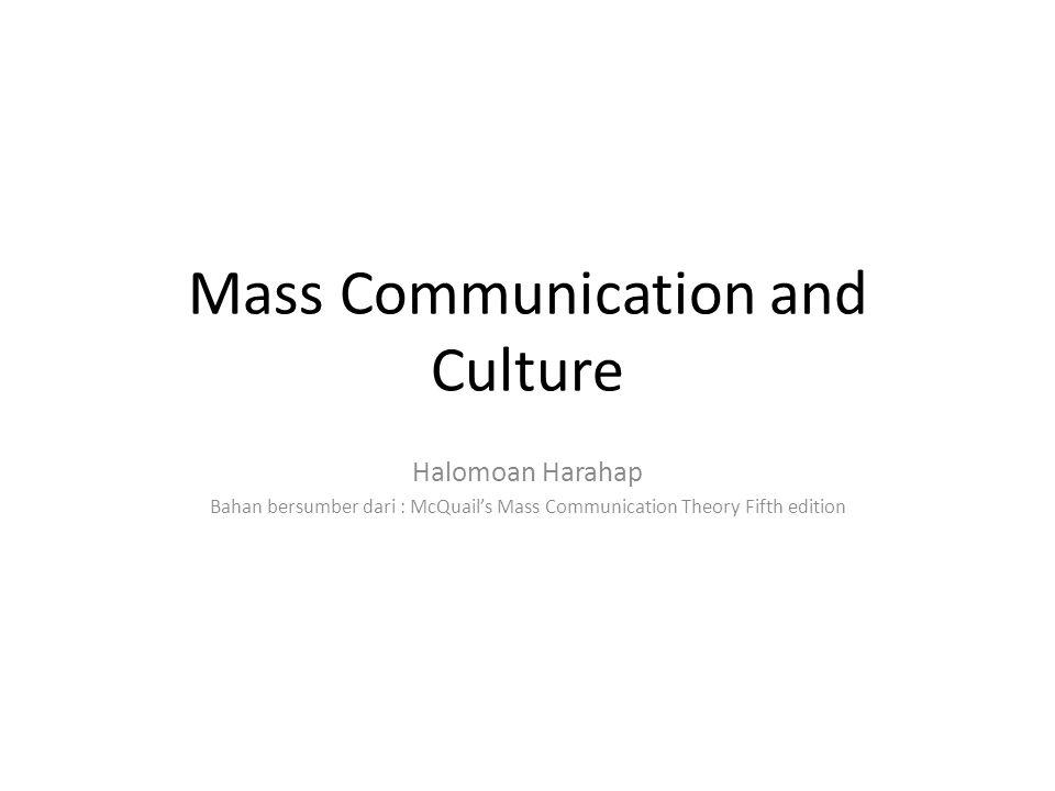 Mass Communication and Culture Halomoan Harahap Bahan bersumber dari : McQuail's Mass Communication Theory Fifth edition