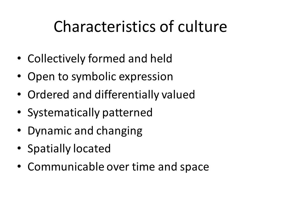 Characteristics of culture Collectively formed and held Open to symbolic expression Ordered and differentially valued Systematically patterned Dynamic