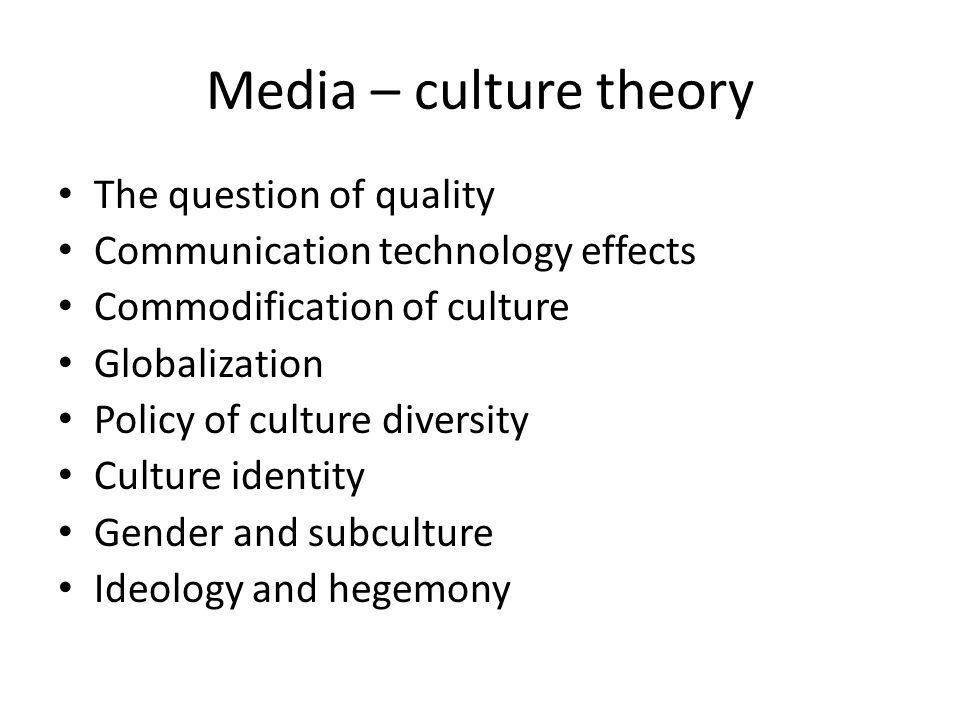 Media – culture theory The question of quality Communication technology effects Commodification of culture Globalization Policy of culture diversity Culture identity Gender and subculture Ideology and hegemony