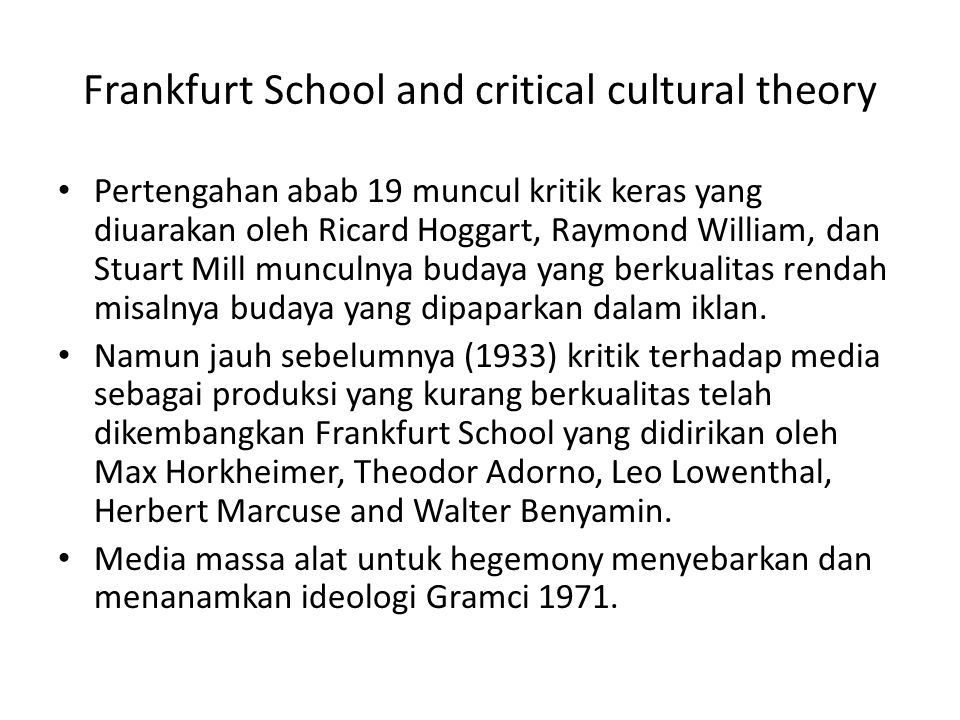 Teori Kritis tentang Budaya Mass culture is a debased from in capitalist society Mass culture is designed to produce false consciousness Commodification is a central process Mass culture embodies a hegemonic ideology Ideology can be decoded differentially and even reserved Popular culture can be distinguished form mass culture