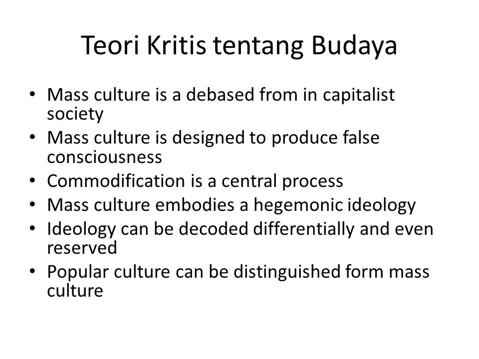 Teori Kritis tentang Budaya Mass culture is a debased from in capitalist society Mass culture is designed to produce false consciousness Commodificati