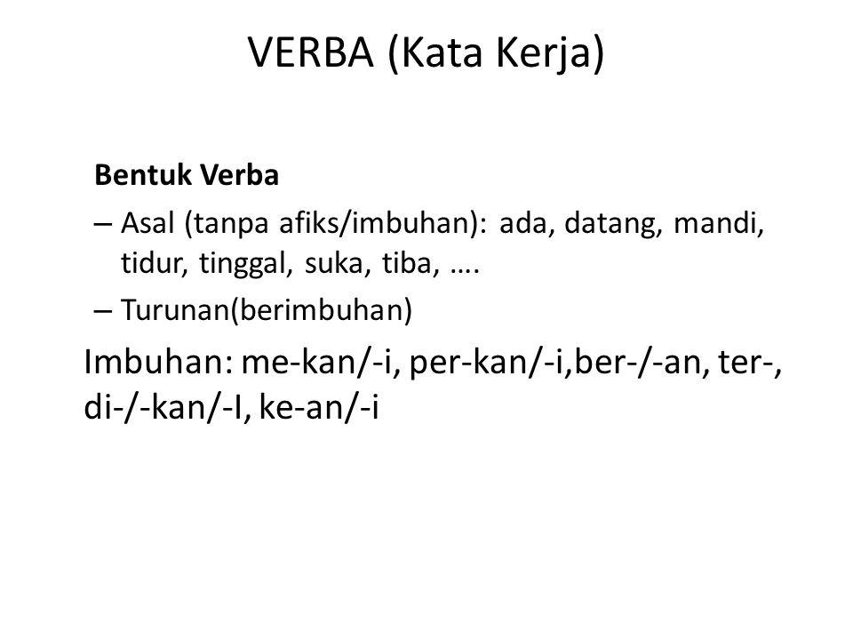VERBA (Kata Kerja) Bentuk Verba – Asal (tanpa afiks/imbuhan): ada, datang, mandi, tidur, tinggal, suka, tiba, …. – Turunan(berimbuhan) Imbuhan: me-kan