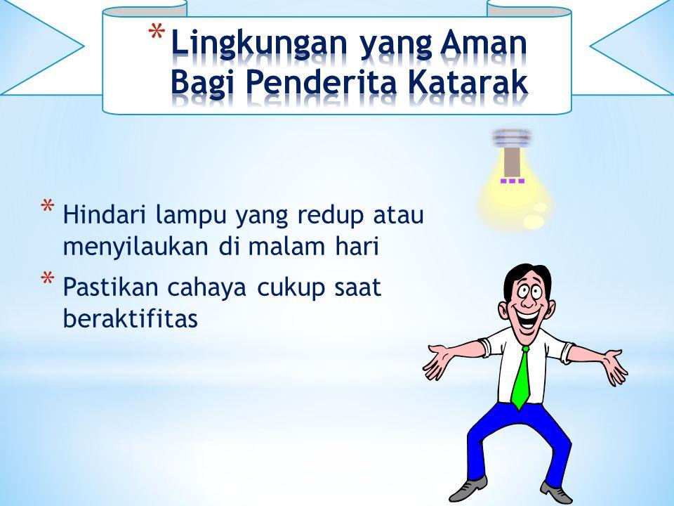 * Hindari lampu yang redup atau menyilaukan di malam hari * Pastikan cahaya cukup saat beraktifitas