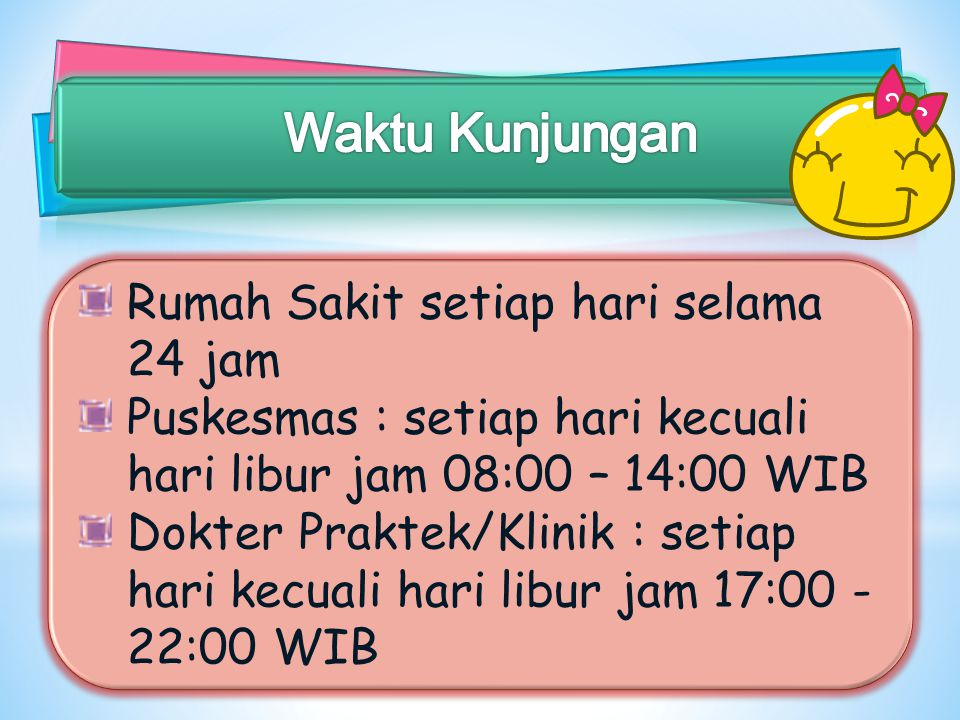 Rumah Sakit setiap hari selama 24 jam Puskesmas : setiap hari kecuali hari libur jam 08:00 – 14:00 WIB Dokter Praktek/Klinik : setiap hari kecuali har