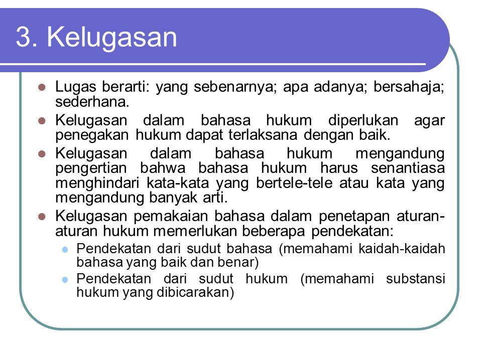 3. Kelugasan Lugas berarti: yang sebenarnya; apa adanya; bersahaja; sederhana. Kelugasan dalam bahasa hukum diperlukan agar penegakan hukum dapat terl