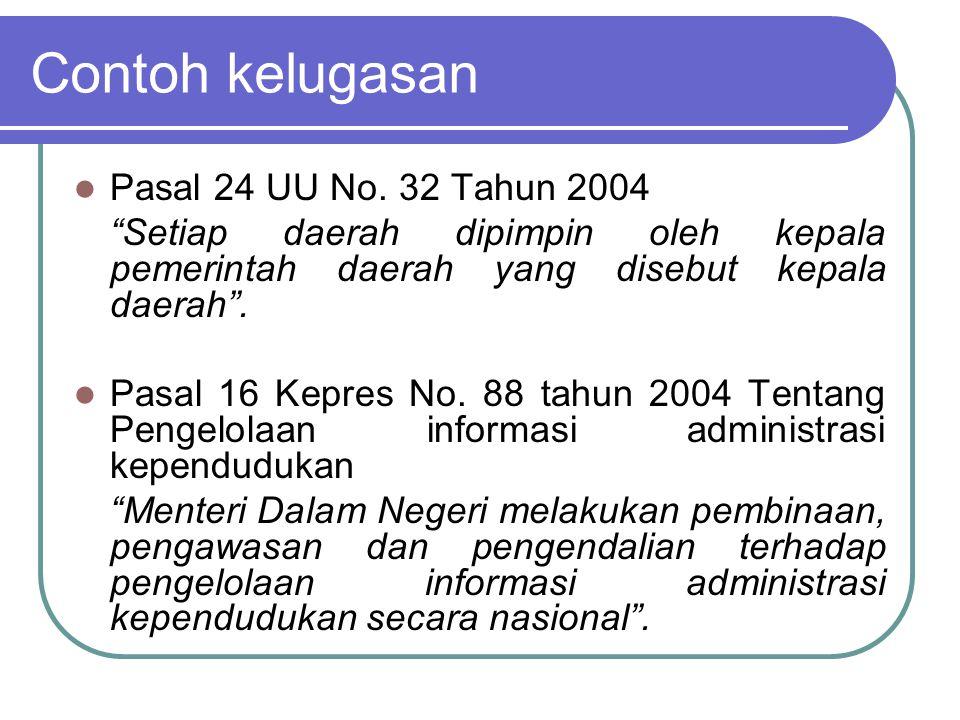 "Contoh kelugasan Pasal 24 UU No. 32 Tahun 2004 ""Setiap daerah dipimpin oleh kepala pemerintah daerah yang disebut kepala daerah"". Pasal 16 Kepres No."