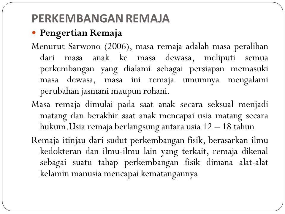 PERKEMBANGAN REMAJA Pengertian Remaja Menurut Sarwono (2006), masa remaja adalah masa peralihan dari masa anak ke masa dewasa, meliputi semua perkemba
