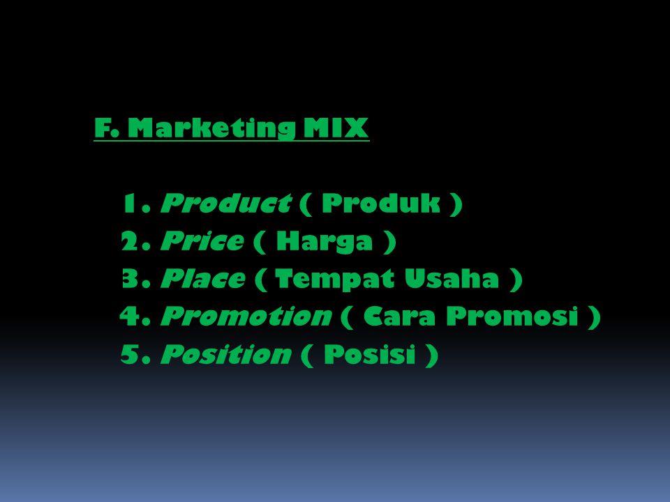 F. Marketing MIX 1. Product ( Produk ) 2. Price ( Harga ) 3. Place ( Tempat Usaha ) 4. Promotion ( Cara Promosi ) 5. Position ( Posisi )