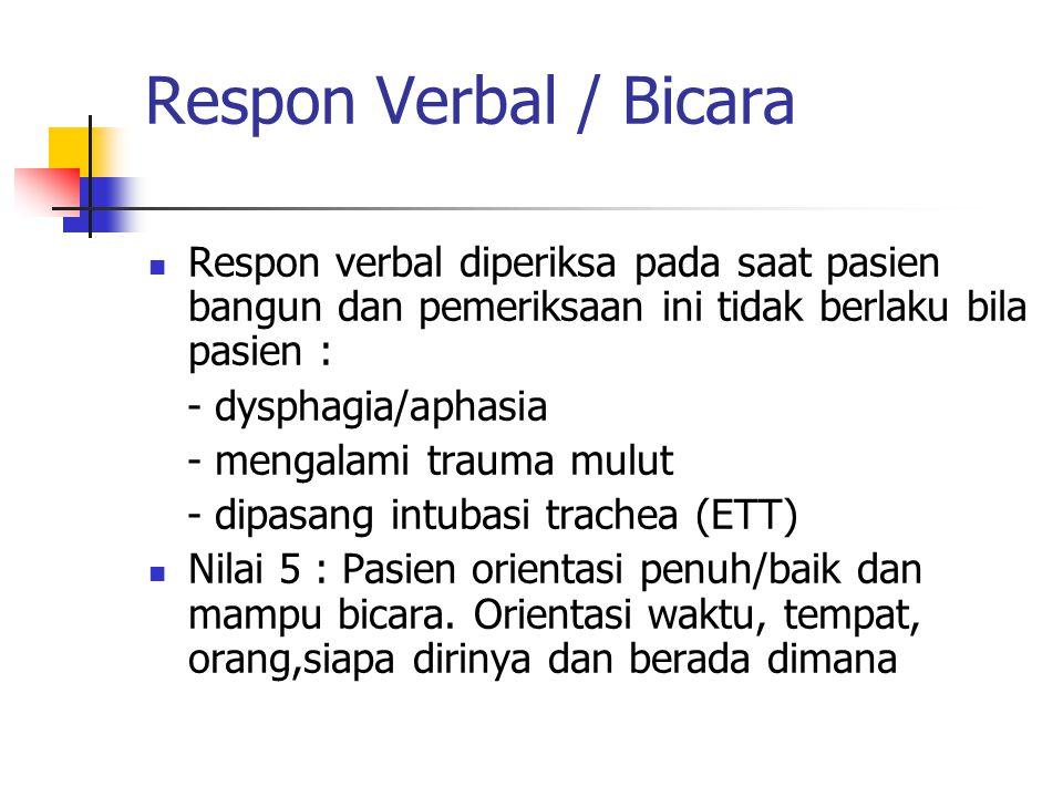 Respon Verbal / Bicara Respon verbal diperiksa pada saat pasien bangun dan pemeriksaan ini tidak berlaku bila pasien : - dysphagia/aphasia - mengalami