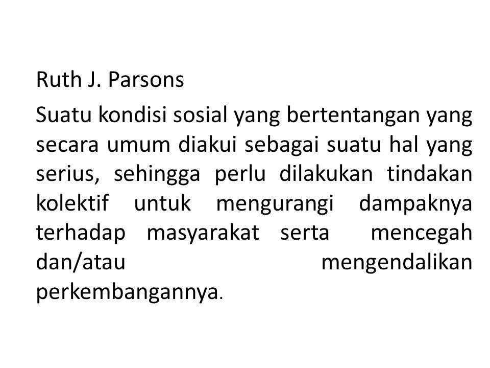 Ruth J. Parsons Suatu kondisi sosial yang bertentangan yang secara umum diakui sebagai suatu hal yang serius, sehingga perlu dilakukan tindakan kolekt
