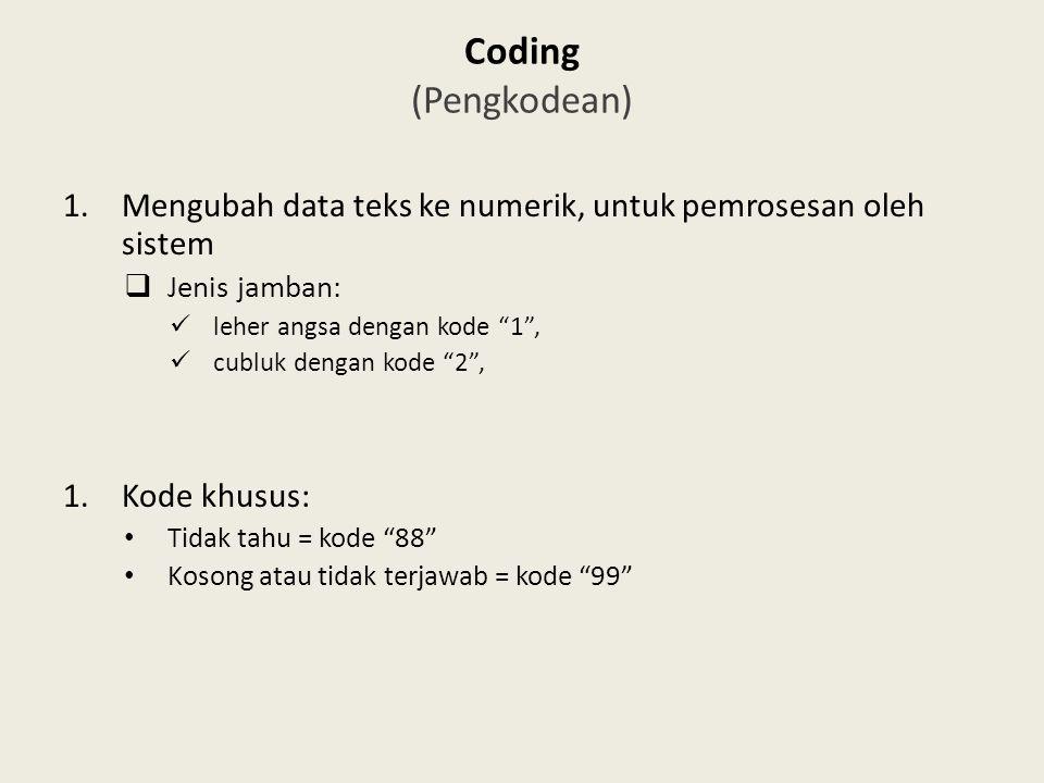 Coding (Pengkodean) 1.Mengubah data teks ke numerik, untuk pemrosesan oleh sistem  Jenis jamban: leher angsa dengan kode 1 , cubluk dengan kode 2 , 1.Kode khusus: Tidak tahu = kode 88 Kosong atau tidak terjawab = kode 99