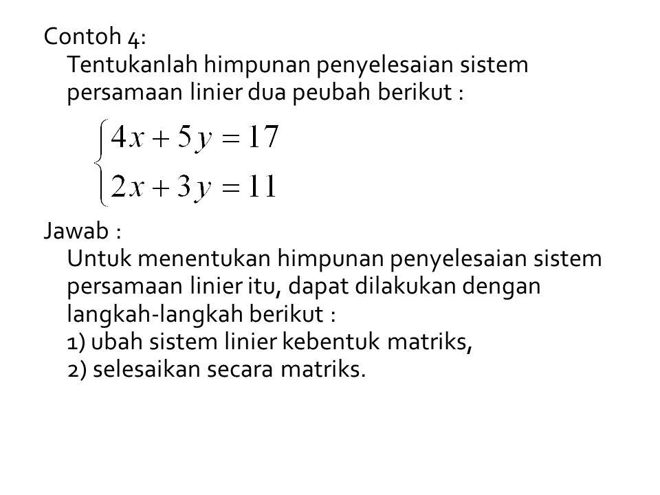 Contoh 4: Tentukanlah himpunan penyelesaian sistem persamaan linier dua peubah berikut : Jawab : Untuk menentukan himpunan penyelesaian sistem persamaan linier itu, dapat dilakukan dengan langkah-langkah berikut : 1) ubah sistem linier kebentuk matriks, 2) selesaikan secara matriks.