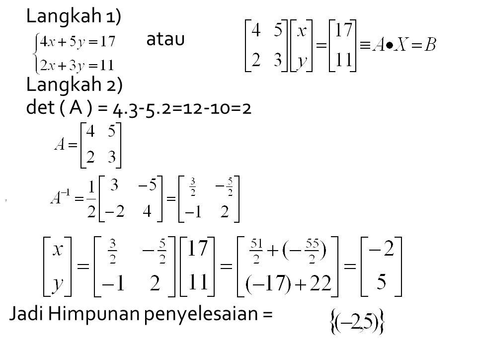 Langkah 1) atau Langkah 2) det ( A ) = 4.3-5.2=12-10=2 Jadi Himpunan penyelesaian =,