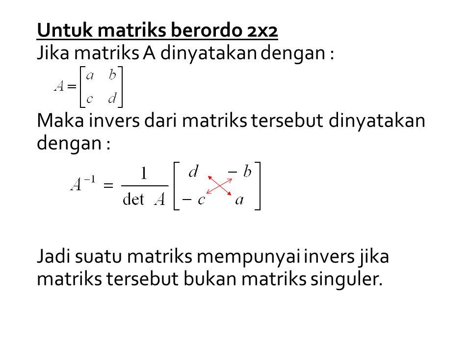 Untuk matriks berordo 2x2 Jika matriks A dinyatakan dengan : Maka invers dari matriks tersebut dinyatakan dengan : Jadi suatu matriks mempunyai invers jika matriks tersebut bukan matriks singuler.