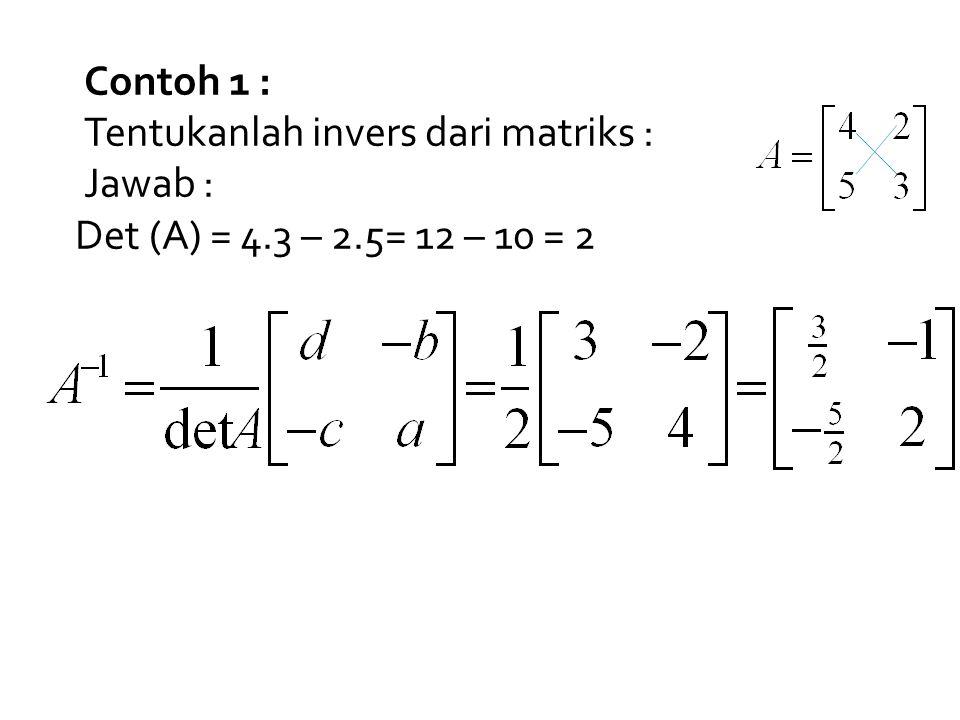 Contoh 1 : Tentukanlah invers dari matriks : Jawab : Det (A) = 4.3 – 2.5= 12 – 10 = 2