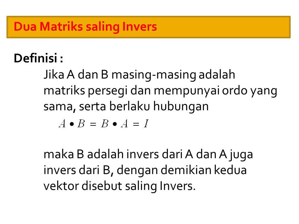 Dua Matriks saling Invers Definisi : Jika A dan B masing-masing adalah matriks persegi dan mempunyai ordo yang sama, serta berlaku hubungan maka B adalah invers dari A dan A juga invers dari B, dengan demikian kedua vektor disebut saling Invers.