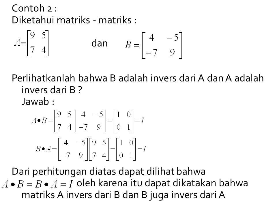Contoh 2 : Diketahui matriks - matriks : dan Perlihatkanlah bahwa B adalah invers dari A dan A adalah invers dari B ? Jawab : Dari perhitungan diatas