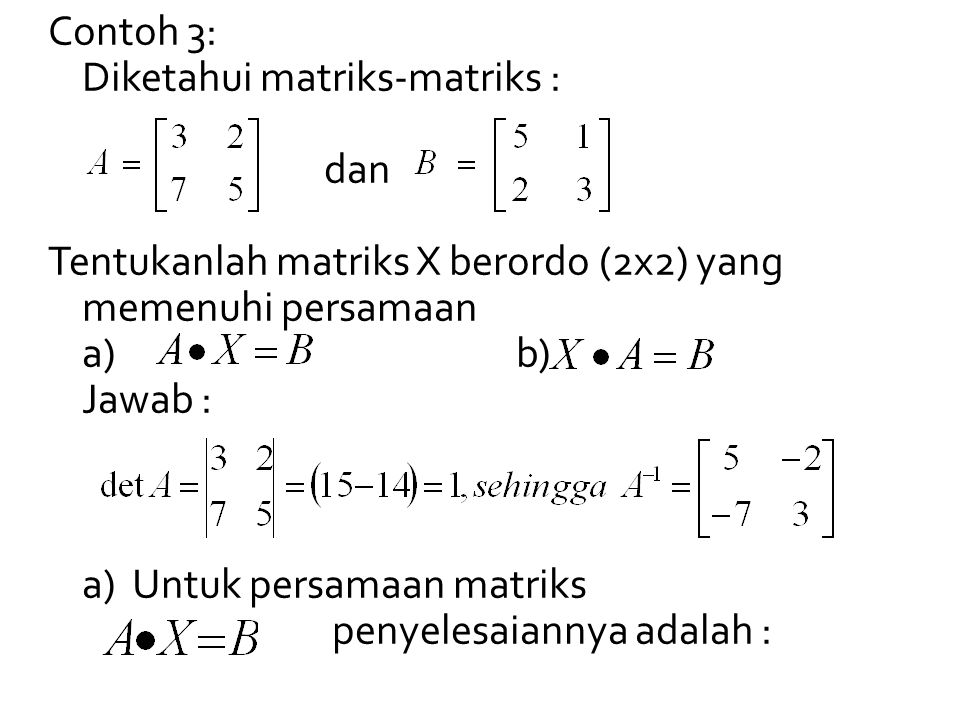 Contoh 3: Diketahui matriks-matriks : dan Tentukanlah matriks X berordo (2x2) yang memenuhi persamaan a) b) Jawab : a) Untuk persamaan matriks penyelesaiannya adalah :