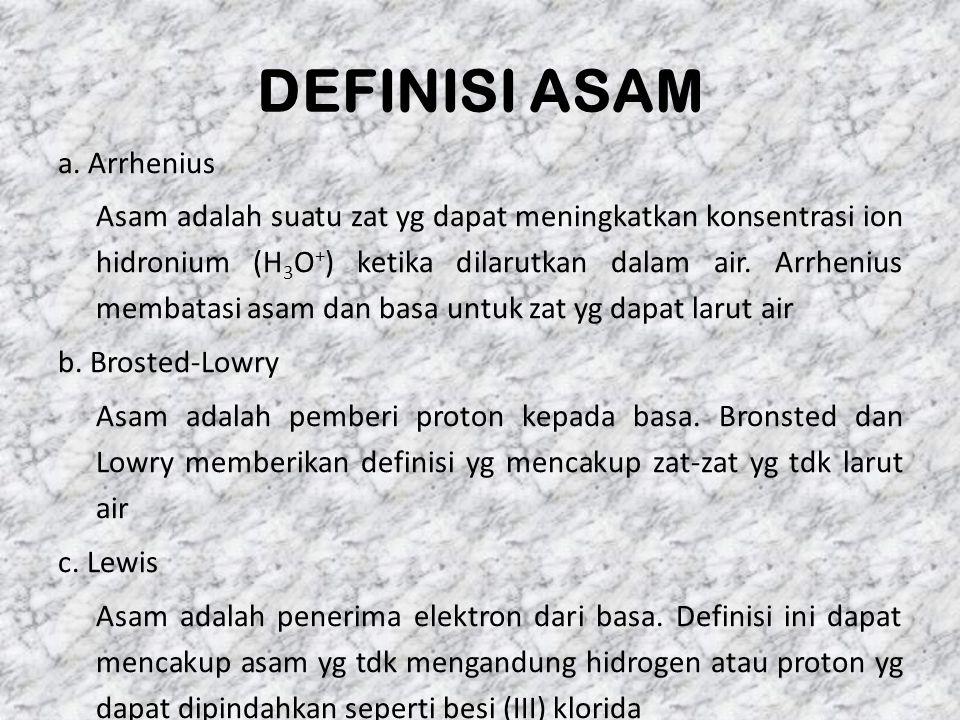 DEFINISI ASAM a. Arrhenius Asam adalah suatu zat yg dapat meningkatkan konsentrasi ion hidronium (H 3 O + ) ketika dilarutkan dalam air. Arrhenius mem