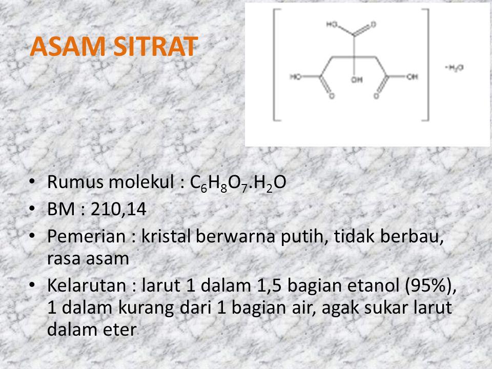 ASAM SITRAT Rumus molekul : C 6 H 8 O 7.H 2 O BM : 210,14 Pemerian : kristal berwarna putih, tidak berbau, rasa asam Kelarutan : larut 1 dalam 1,5 bag
