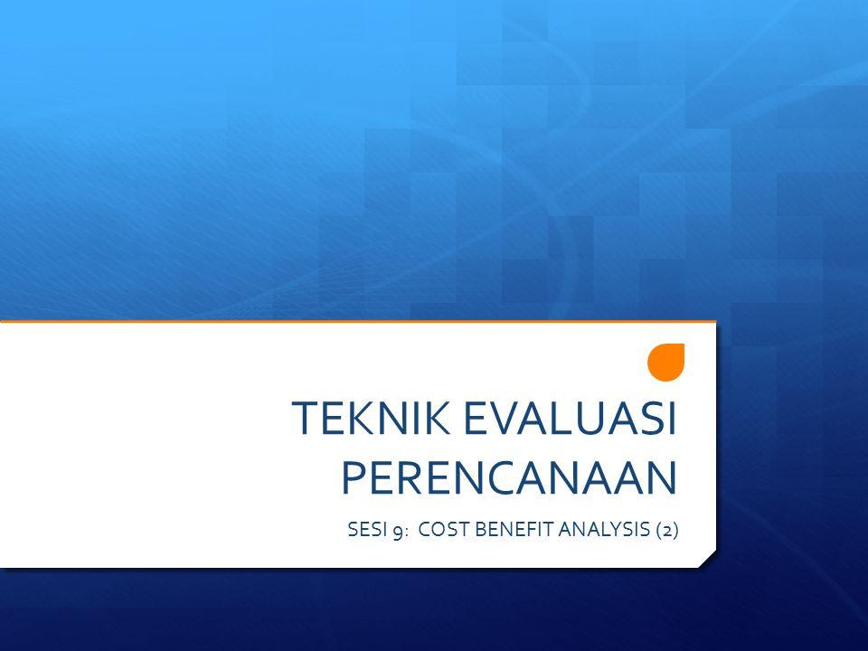 TEKNIK EVALUASI PERENCANAAN SESI 9: COST BENEFIT ANALYSIS (2)