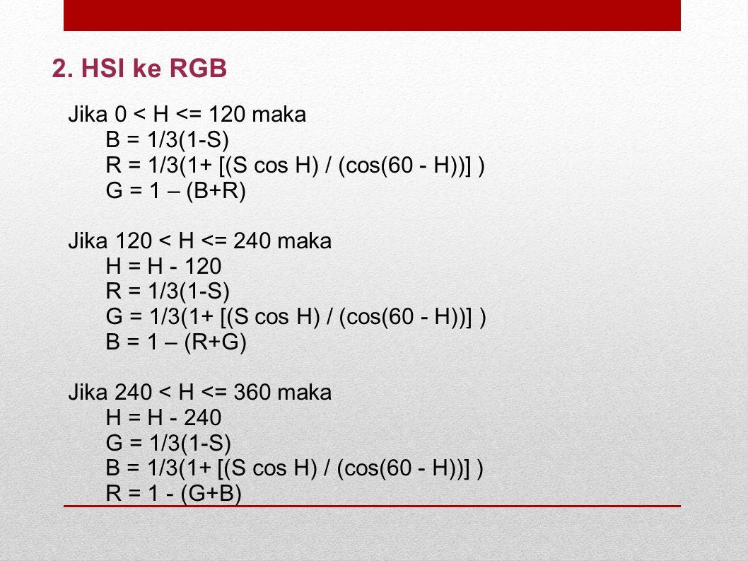 2. HSI ke RGB Jika 0 < H <= 120 maka B = 1/3(1-S) R = 1/3(1+ [(S cos H) / (cos(60 - H))] ) G = 1 – (B+R) Jika 120 < H <= 240 maka H = H - 120 R = 1/3(