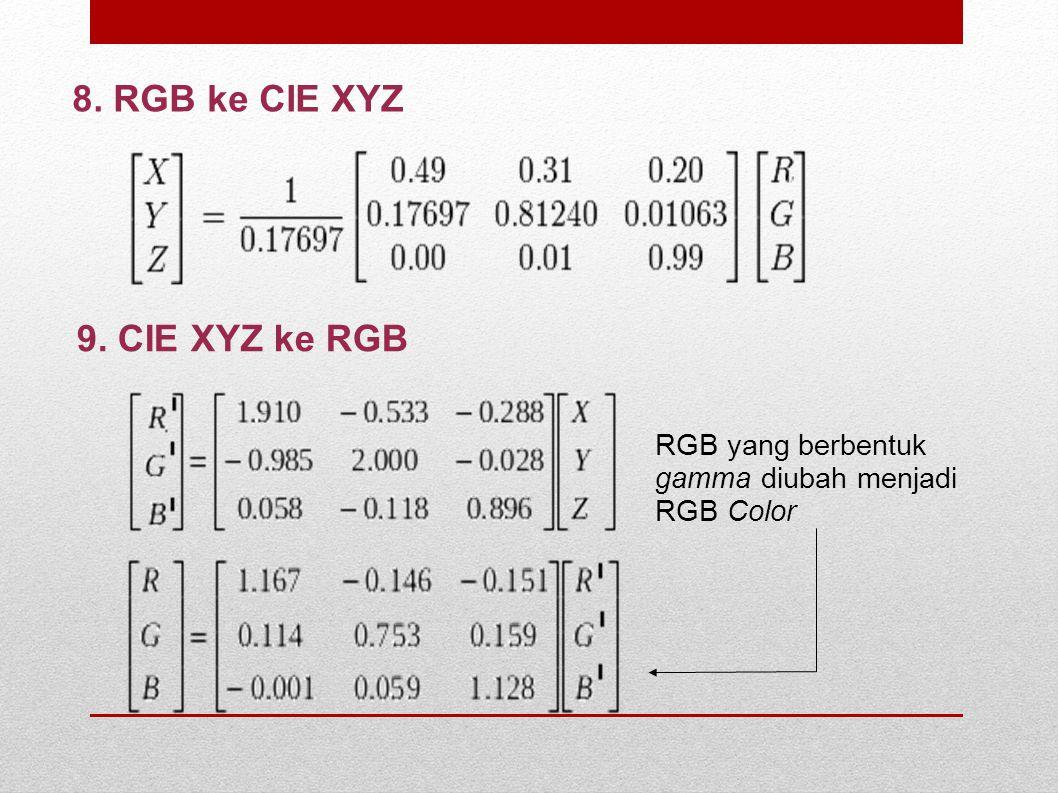 8. RGB ke CIE XYZ 9. CIE XYZ ke RGB RGB yang berbentuk gamma diubah menjadi RGB Color