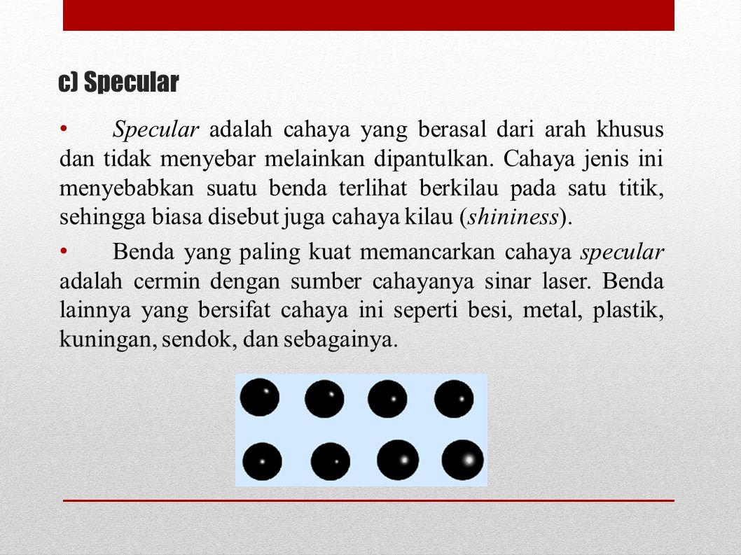 c) Specular Specular adalah cahaya yang berasal dari arah khusus dan tidak menyebar melainkan dipantulkan. Cahaya jenis ini menyebabkan suatu benda te
