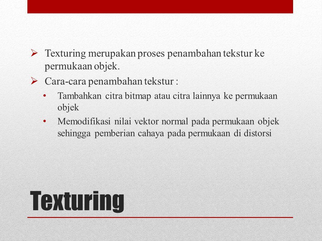 Texturing  Texturing merupakan proses penambahan tekstur ke permukaan objek.  Cara-cara penambahan tekstur : Tambahkan citra bitmap atau citra lainn