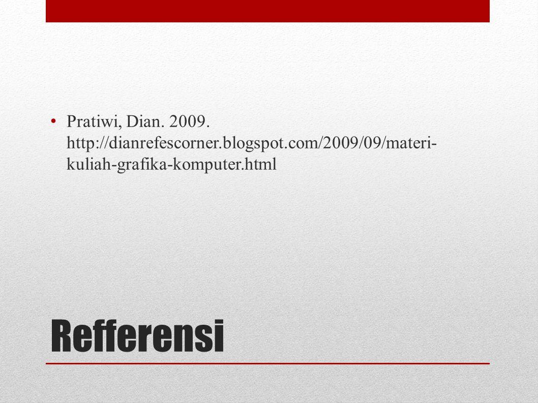 Refferensi Pratiwi, Dian. 2009. http://dianrefescorner.blogspot.com/2009/09/materi- kuliah-grafika-komputer.html