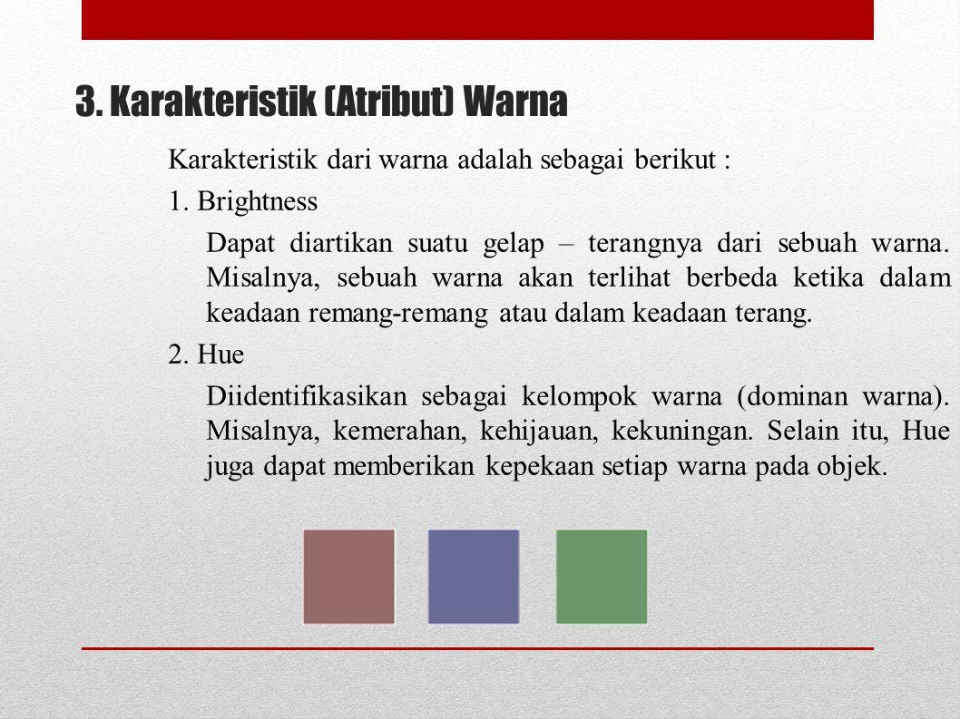 3. Karakteristik (Atribut) Warna Karakteristik dari warna adalah sebagai berikut : 1. Brightness Dapat diartikan suatu gelap – terangnya dari sebuah w