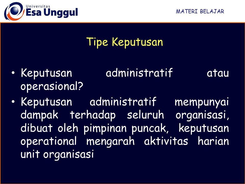 MATERI BELAJAR Tipe Keputusan Keputusan administratif atau operasional? Keputusan administratif mempunyai dampak terhadap seluruh organisasi, dibuat o
