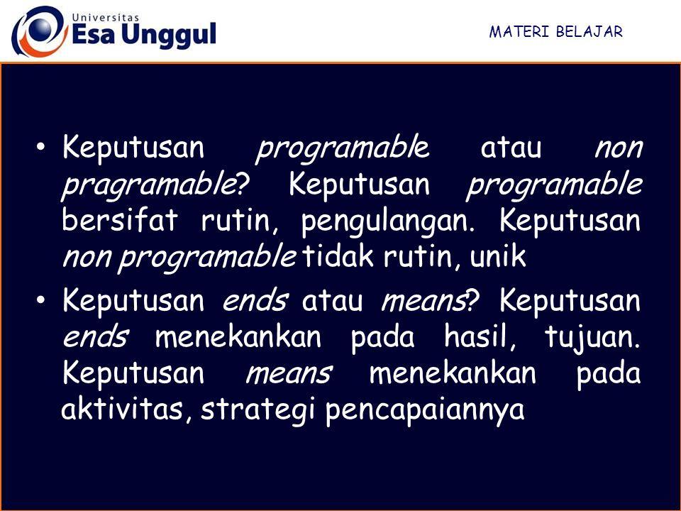 MATERI BELAJAR Keputusan programable atau non pragramable? Keputusan programable bersifat rutin, pengulangan. Keputusan non programable tidak rutin, u