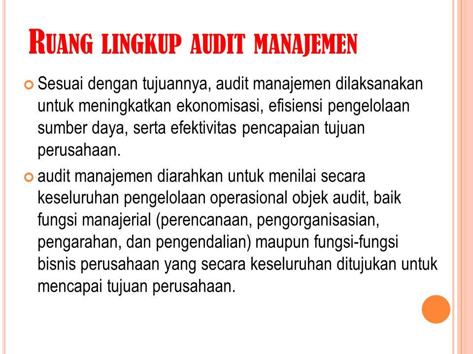 R UANG LINGKUP AUDIT MANAJEMEN Sesuai dengan tujuannya, audit manajemen dilaksanakan untuk meningkatkan ekonomisasi, efisiensi pengelolaan sumber daya