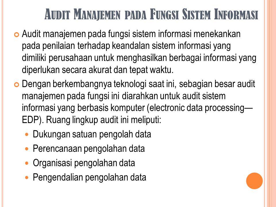 A UDIT M ANAJEMEN PADA F UNGSI S ISTEM I NFORMASI Audit manajemen pada fungsi sistem informasi menekankan pada penilaian terhadap keandalan sistem inf