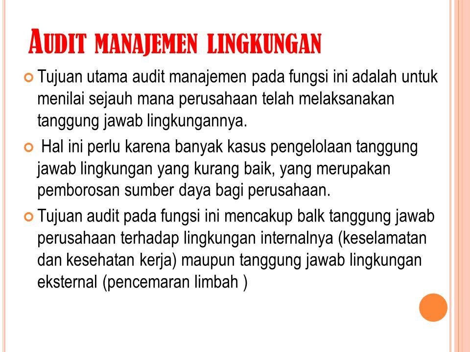 A UDIT MANAJEMEN LINGKUNGAN Tujuan utama audit manajemen pada fungsi ini adalah untuk menilai sejauh mana perusahaan telah melaksanakan tanggung jawab
