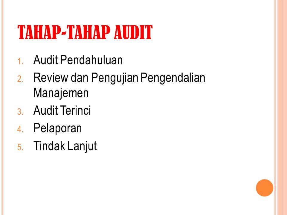 TAHAP-TAHAP AUDIT 1. Audit Pendahuluan 2. Review dan Pengujian Pengendalian Manajemen 3. Audit Terinci 4. Pelaporan 5. Tindak Lanjut