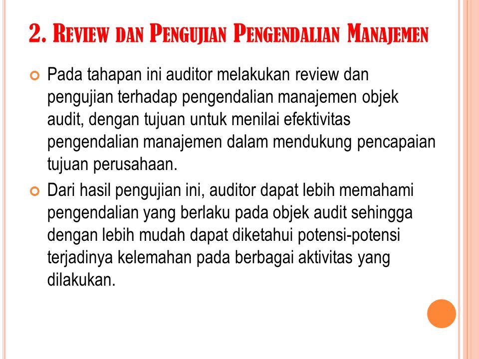 2. R EVIEW DAN P ENGUJIAN P ENGENDALIAN M ANAJEMEN Pada tahapan ini auditor melakukan review dan pengujian terhadap pengendalian manajemen objek audit