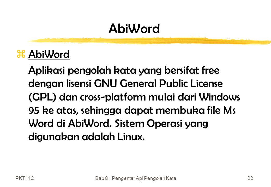 PKTI 1CBab 8 : Pengantar Apl Pengolah Kata22 AbiWord zAbiWord Aplikasi pengolah kata yang bersifat free dengan lisensi GNU General Public License (GPL) dan cross-platform mulai dari Windows 95 ke atas, sehingga dapat membuka file Ms Word di AbiWord.