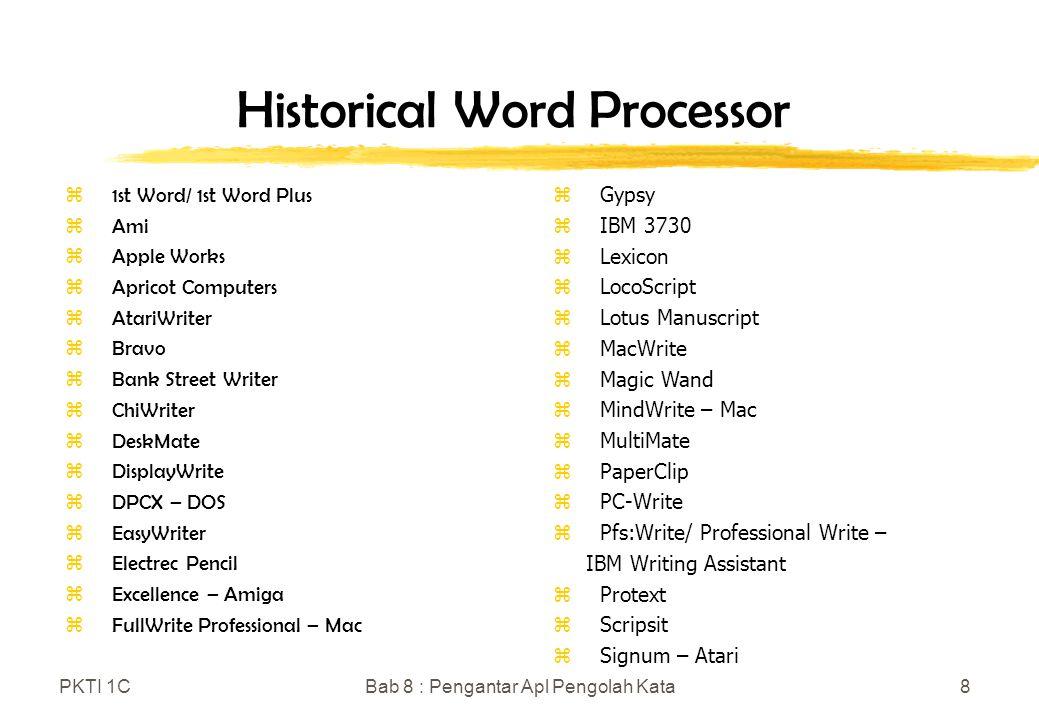 PKTI 1CBab 8 : Pengantar Apl Pengolah Kata8 Historical Word Processor z1st Word/ 1st Word Plus zAmi zApple Works zApricot Computers zAtariWriter zBravo zBank Street Writer zChiWriter zDeskMate zDisplayWrite zDPCX – DOS zEasyWriter zElectrec Pencil zExcellence – Amiga zFullWrite Professional – Mac zGypsy zIBM 3730 zLexicon zLocoScript zLotus Manuscript zMacWrite zMagic Wand zMindWrite – Mac zMultiMate zPaperClip zPC-Write zPfs:Write/ Professional Write – IBM Writing Assistant zProtext zScripsit zSignum – Atari