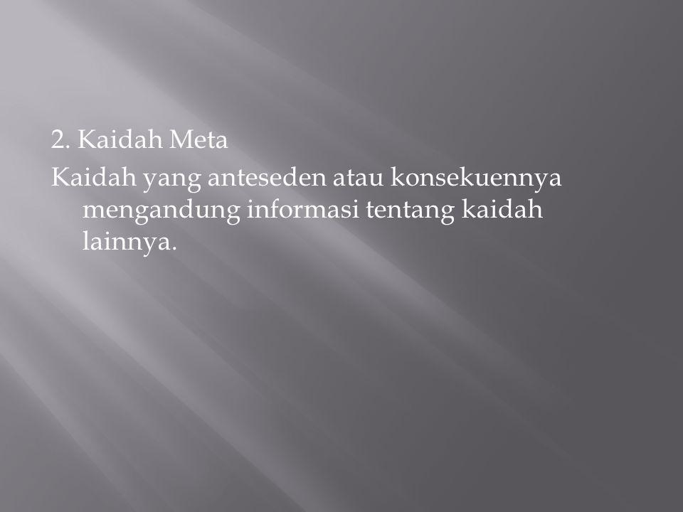 2. Kaidah Meta Kaidah yang anteseden atau konsekuennya mengandung informasi tentang kaidah lainnya.