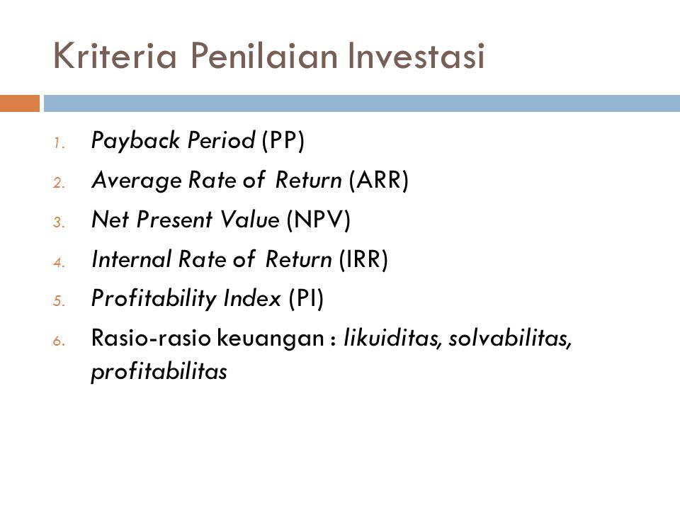Kriteria Penilaian Investasi 1. Payback Period (PP) 2. Average Rate of Return (ARR) 3. Net Present Value (NPV) 4. Internal Rate of Return (IRR) 5. Pro