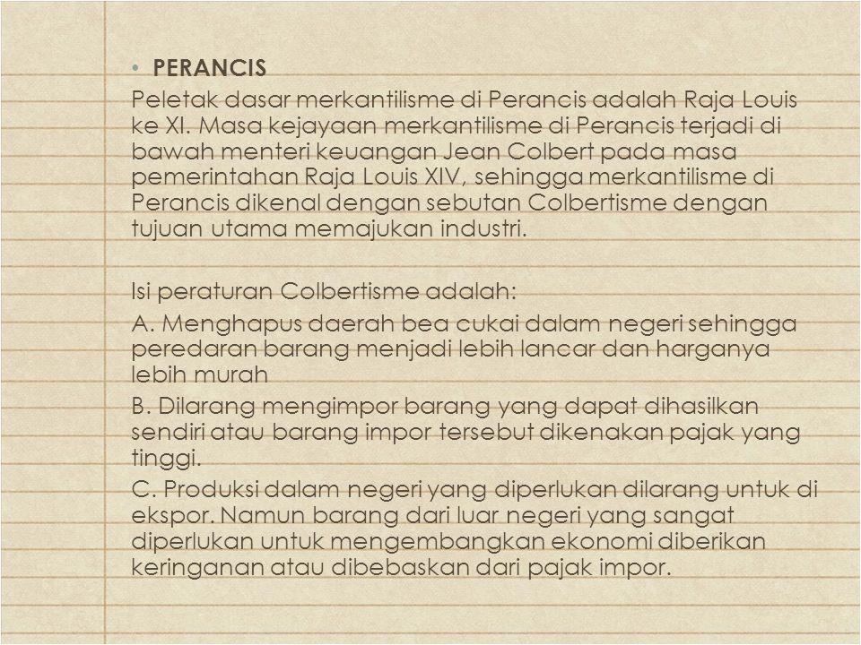 PERANCIS Peletak dasar merkantilisme di Perancis adalah Raja Louis ke XI. Masa kejayaan merkantilisme di Perancis terjadi di bawah menteri keuangan Je