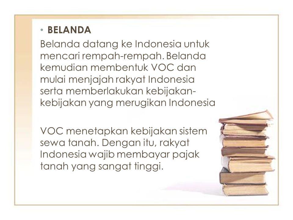 BELANDA Belanda datang ke Indonesia untuk mencari rempah-rempah. Belanda kemudian membentuk VOC dan mulai menjajah rakyat Indonesia serta memberlakuka