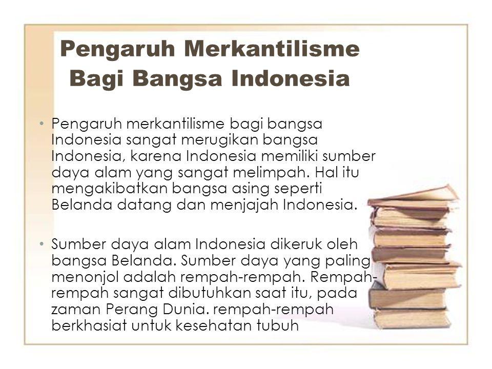 Pengaruh Merkantilisme Bagi Bangsa Indonesia Pengaruh merkantilisme bagi bangsa Indonesia sangat merugikan bangsa Indonesia, karena Indonesia memiliki