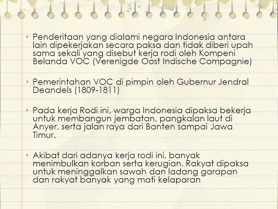 Penderitaan yang dialami negara Indonesia antara lain dipekerjakan secara paksa dan tidak diberi upah sama sekali yang disebut kerja rodi oleh Kompeni