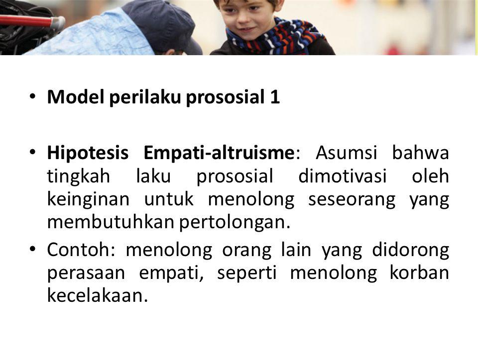 Model perilaku prososial 1 Hipotesis Empati-altruisme: Asumsi bahwa tingkah laku prososial dimotivasi oleh keinginan untuk menolong seseorang yang membutuhkan pertolongan.