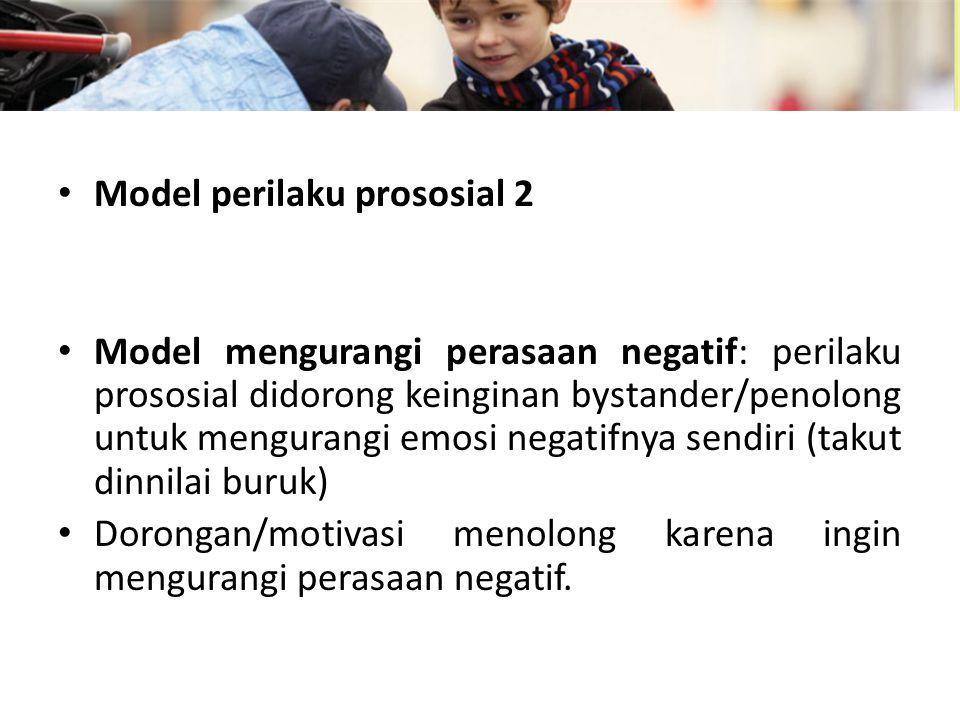 Model perilaku prososial 2 Model mengurangi perasaan negatif: perilaku prososial didorong keinginan bystander/penolong untuk mengurangi emosi negatifnya sendiri (takut dinnilai buruk) Dorongan/motivasi menolong karena ingin mengurangi perasaan negatif.